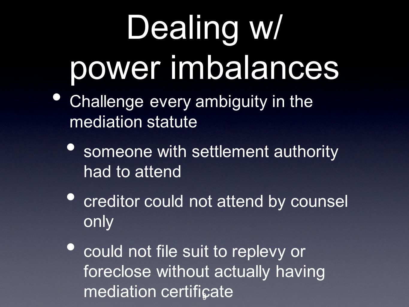 9 Dealing w/ power imbalances Challenge every ambiguity in the mediation statute someone with settlement authority had to attend creditor could not attend by counsel only could not file suit to replevy or foreclose without actually having mediation certificate 9