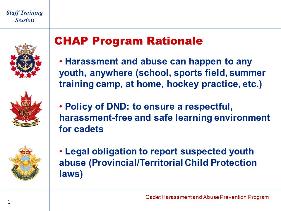 Cadet Harassment and Abuse Prevention Program Harassment and abuse can happen to any youth, anywhere (school, sports field, summer training camp, at home, hockey practice, etc.) Policy of DND: to ensure a respectful, harassment-free and safe learning environment for cadets Legal obligation to report suspected youth abuse (Provincial/Territorial Child Protection laws) CHAP Program Rationale Staff Training Session 1