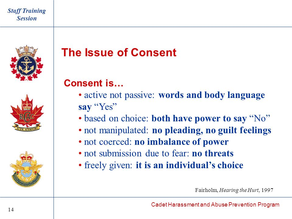 Cadet Harassment and Abuse Prevention Program The Issue of Consent Consent is… active not passive: words and body language say Yes based on choice: both have power to say No not manipulated: no pleading, no guilt feelings not coerced: no imbalance of power not submission due to fear: no threats freely given: it is an individual's choice Staff Training Session Fairholm, Hearing the Hurt, 1997 14