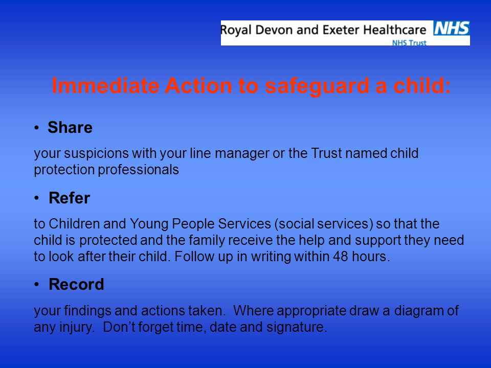 Immediate Action to safeguard a child: Share your suspicions with your line manager or the Trust named child protection professionals Refer to Childre