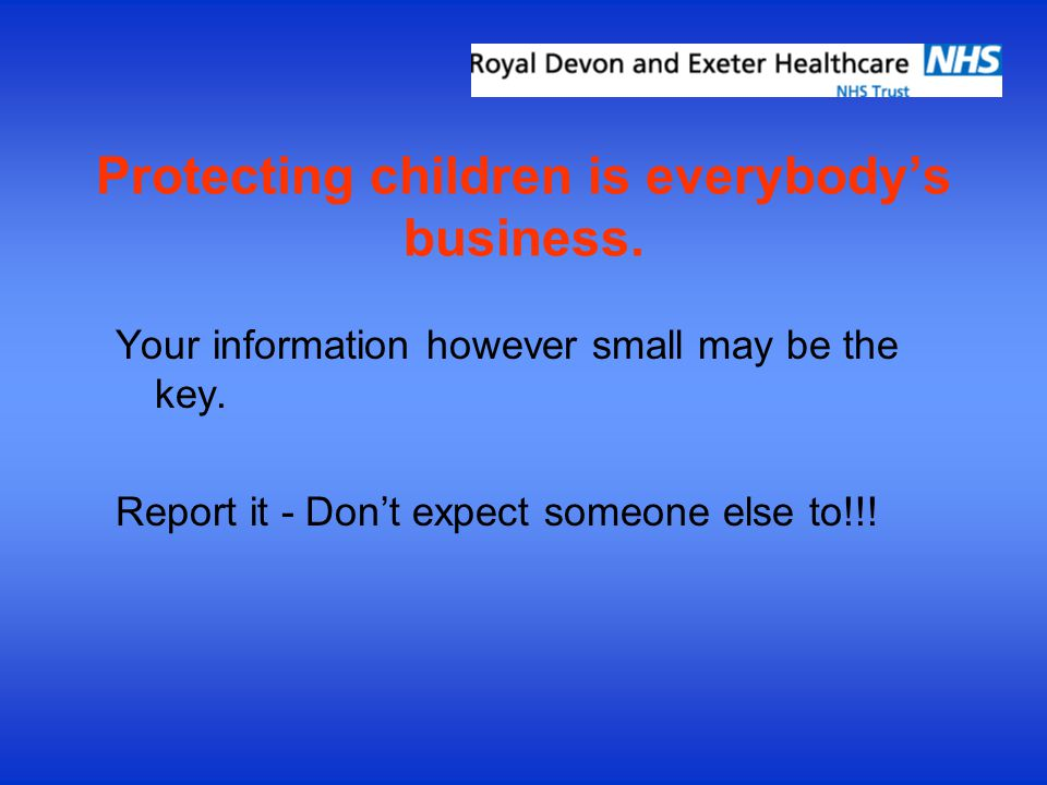 Protecting children is everybody's business. Your information however small may be the key. Report it - Don't expect someone else to!!!