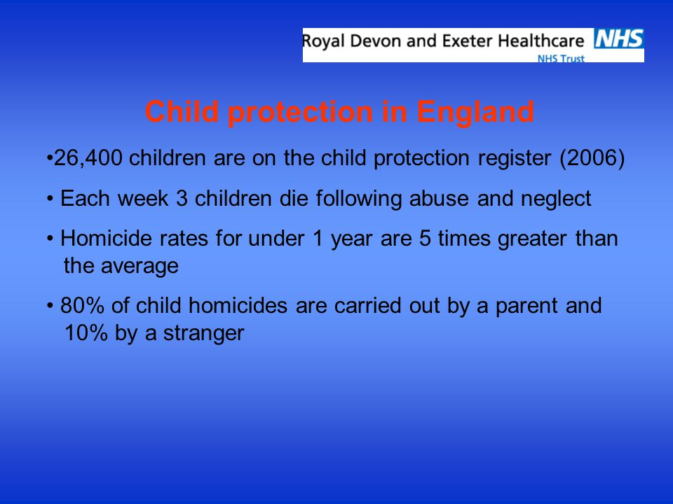 Child protection in England 26,400 children are on the child protection register (2006) Each week 3 children die following abuse and neglect Homicide