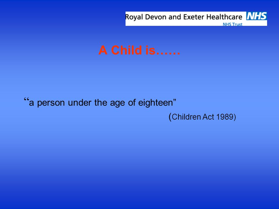 A Child is…… a person under the age of eighteen ( Children Act 1989)