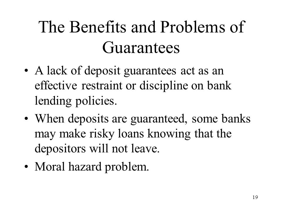 19 The Benefits and Problems of Guarantees A lack of deposit guarantees act as an effective restraint or discipline on bank lending policies.