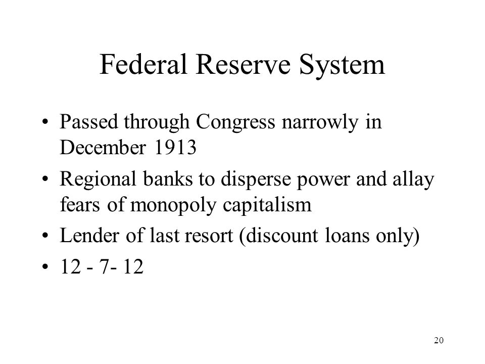 20 Federal Reserve System Passed through Congress narrowly in December 1913 Regional banks to disperse power and allay fears of monopoly capitalism Lender of last resort (discount loans only)