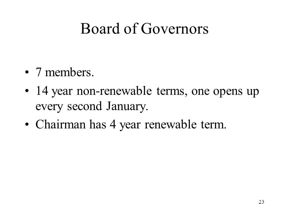 23 Board of Governors 7 members. 14 year non-renewable terms, one opens up every second January.