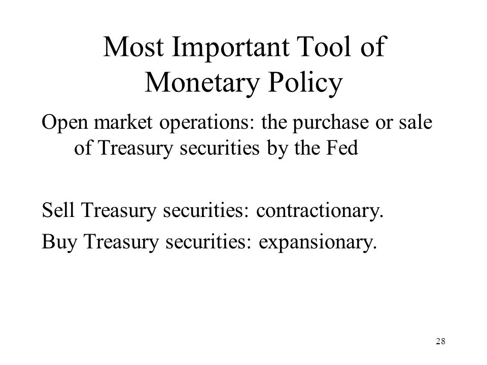 28 Most Important Tool of Monetary Policy Open market operations: the purchase or sale of Treasury securities by the Fed Sell Treasury securities: contractionary.