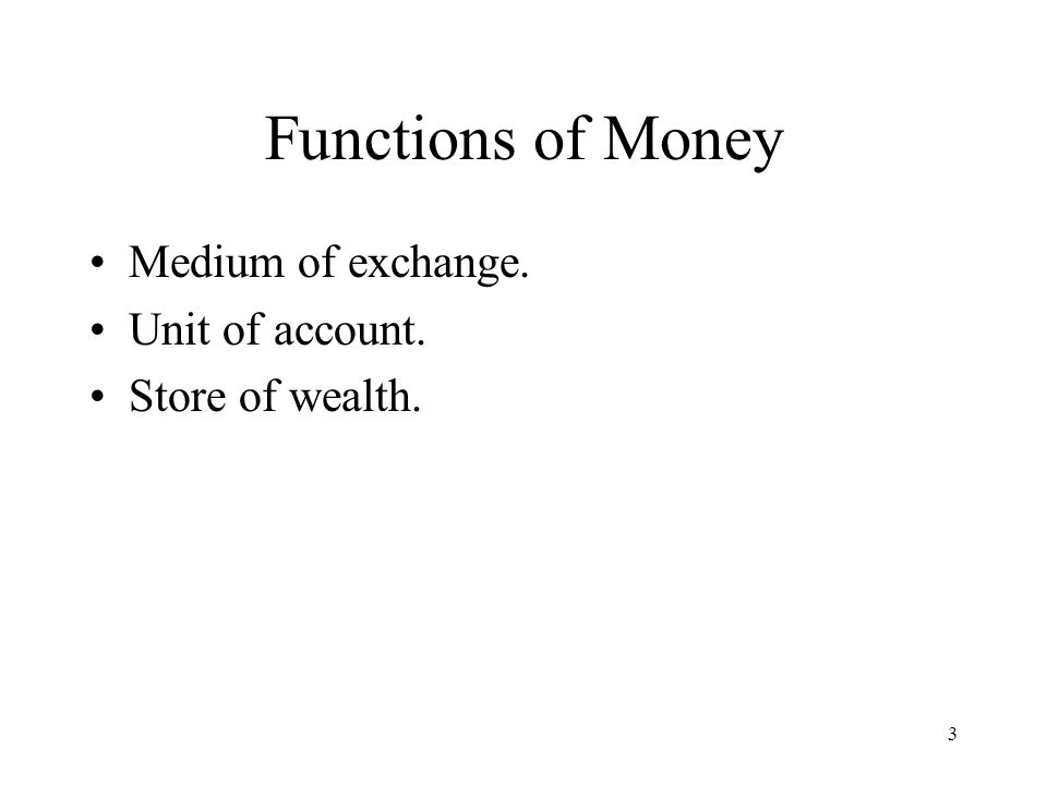 3 Functions of Money Medium of exchange. Unit of account. Store of wealth.