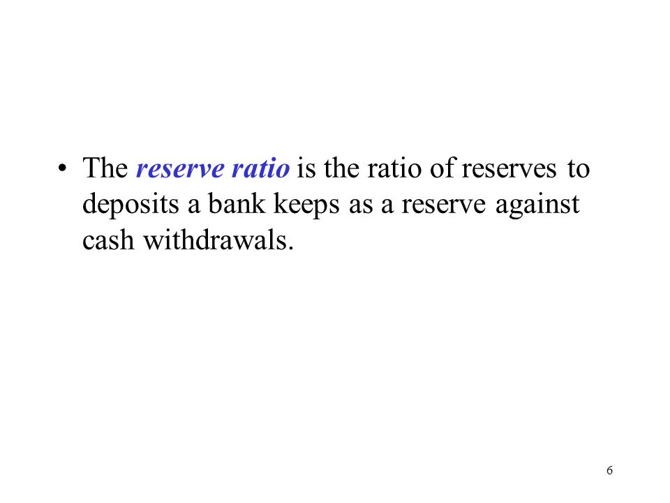 6 The reserve ratio is the ratio of reserves to deposits a bank keeps as a reserve against cash withdrawals.