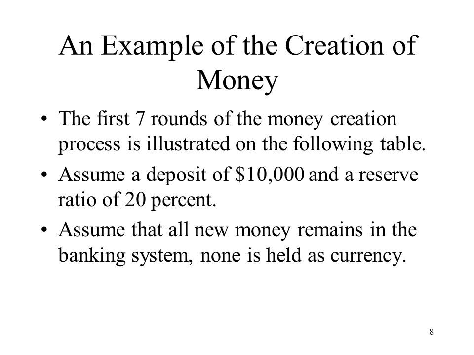 8 An Example of the Creation of Money The first 7 rounds of the money creation process is illustrated on the following table.
