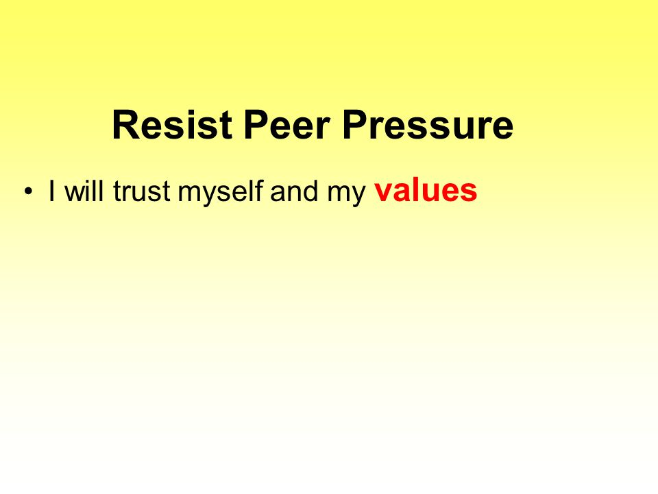 Resist Peer Pressure I will trust myself and my values
