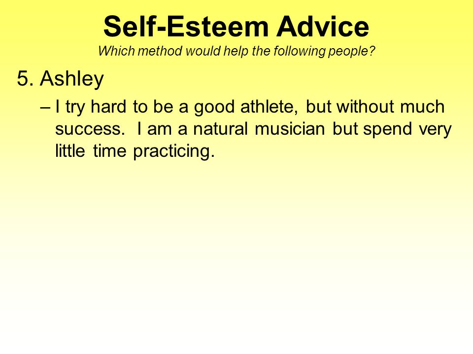 Self-Esteem Advice Which method would help the following people? 5. Ashley –I try hard to be a good athlete, but without much success. I am a natural