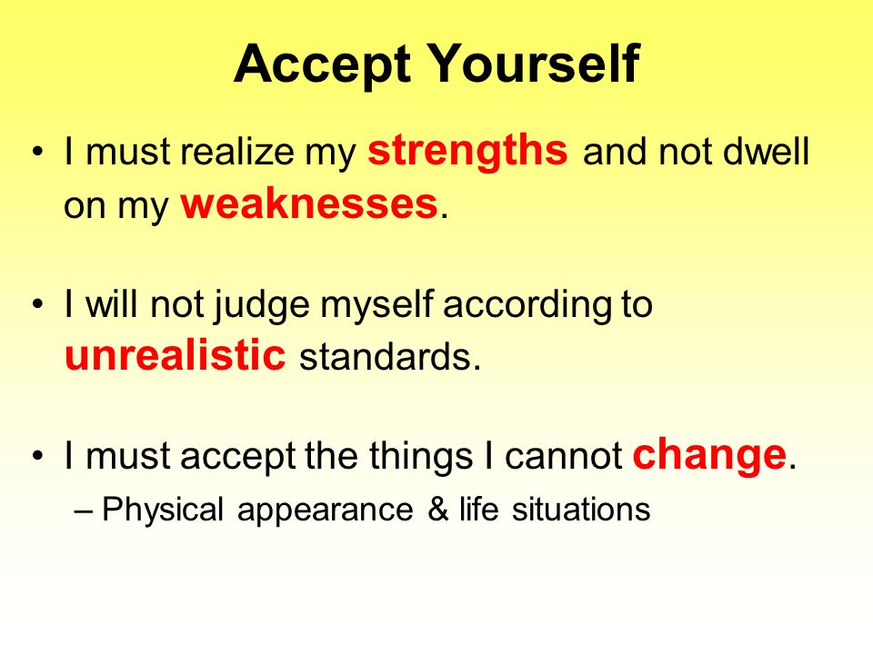 Accept Yourself I must realize my strengths and not dwell on my weaknesses. I will not judge myself according to unrealistic standards. I must accept