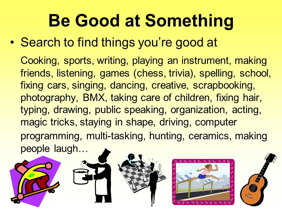 Be Good at Something Search to find things you're good at Cooking, sports, writing, playing an instrument, making friends, listening, games (chess, tr