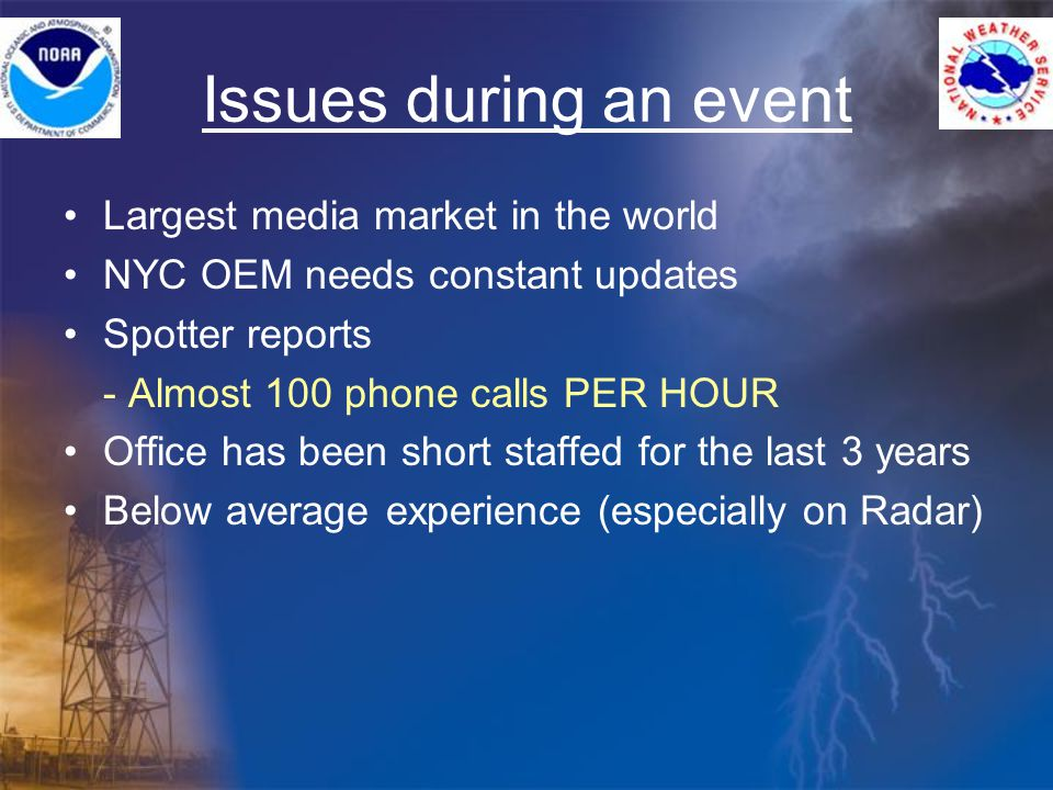 Issues during an event Largest media market in the world NYC OEM needs constant updates Spotter reports - Almost 100 phone calls PER HOUR Office has been short staffed for the last 3 years Below average experience (especially on Radar)