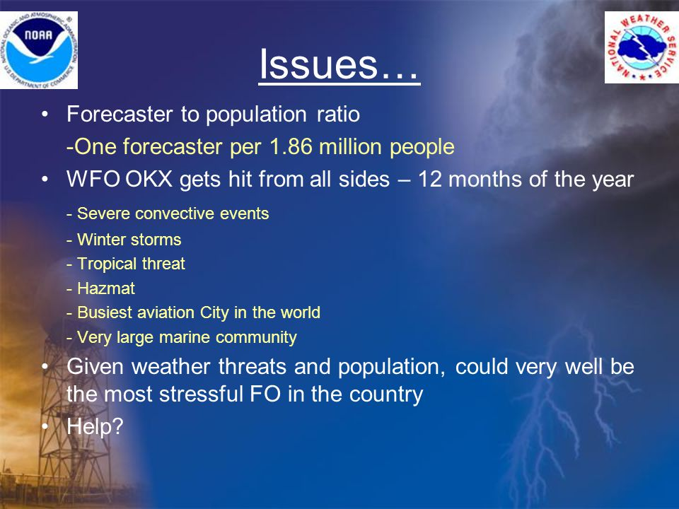 Issues… Forecaster to population ratio -One forecaster per 1.86 million people WFO OKX gets hit from all sides – 12 months of the year - Severe convective events - Winter storms - Tropical threat - Hazmat - Busiest aviation City in the world - Very large marine community Given weather threats and population, could very well be the most stressful FO in the country Help