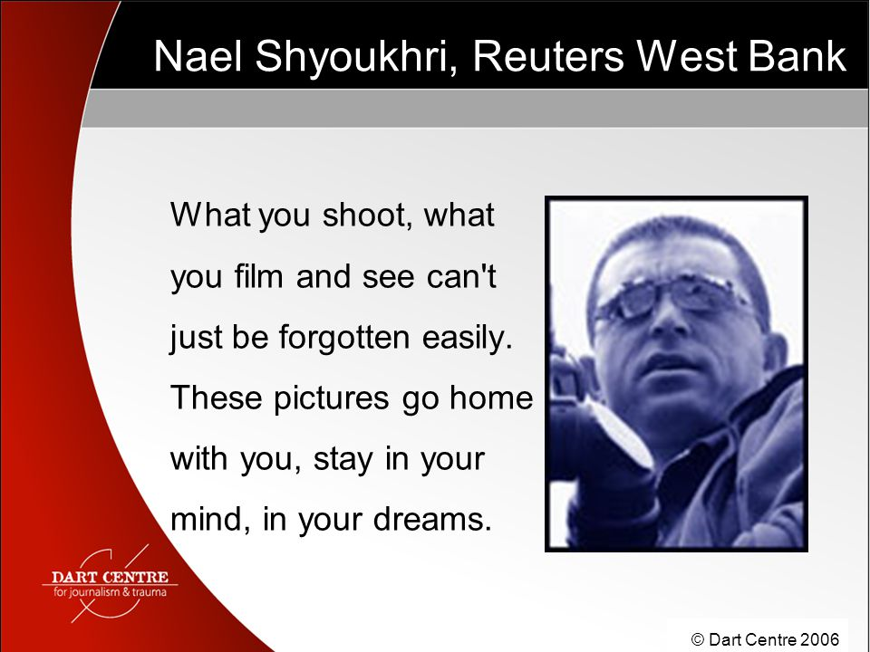 © Dart Centre 2006 Nael Shyoukhri, Reuters West Bank What you shoot, what you film and see can t just be forgotten easily.