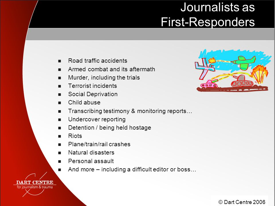 © Dart Centre 2006 Journalists as First-Responders Road traffic accidents Armed combat and its aftermath Murder, including the trials Terrorist incide