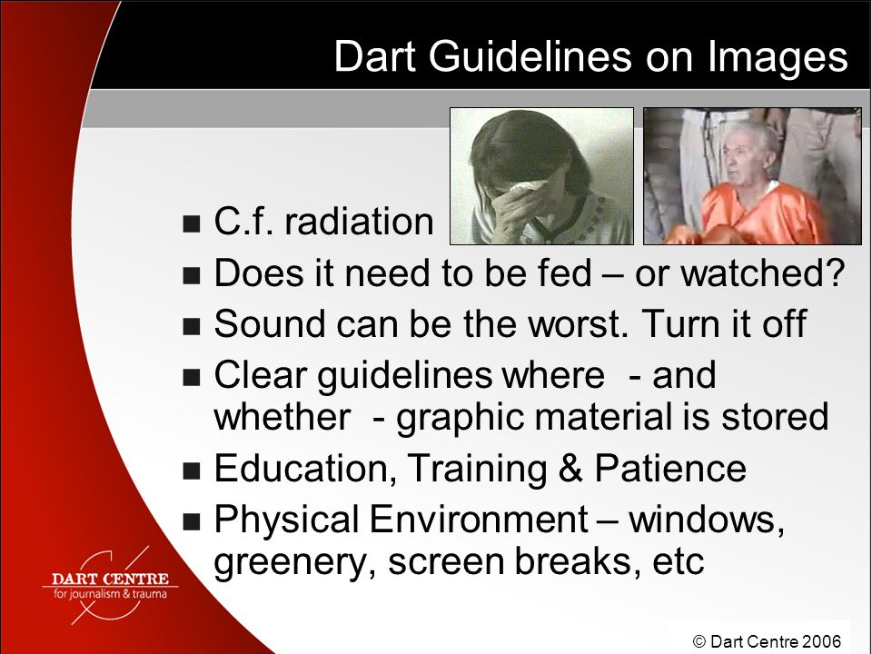 © Dart Centre 2006 Dart Guidelines on Images C.f. radiation Does it need to be fed – or watched.