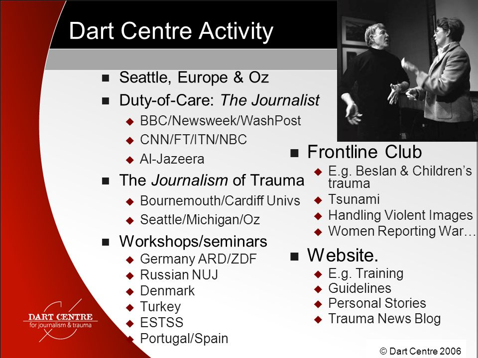 © Dart Centre 2006 Dart Centre Activity Seattle, Europe & Oz Duty-of-Care: The Journalist  BBC/Newsweek/WashPost  CNN/FT/ITN/NBC  Al-Jazeera The Jo