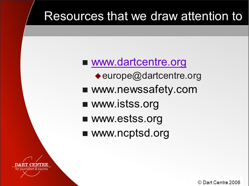 © Dart Centre 2006 Resources that we draw attention to www.dartcentre.org  europe@dartcentre.org www.newssafety.com www.istss.org www.estss.org www.ncptsd.org