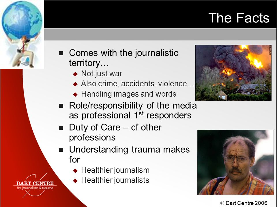 © Dart Centre 2006 The Facts Comes with the journalistic territory…  Not just war  Also crime, accidents, violence…...