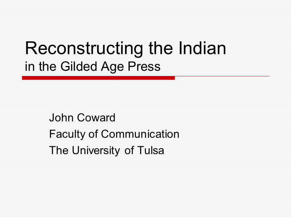 Reconstructing the Indian in the Gilded Age Press John Coward Faculty of Communication The University of Tulsa