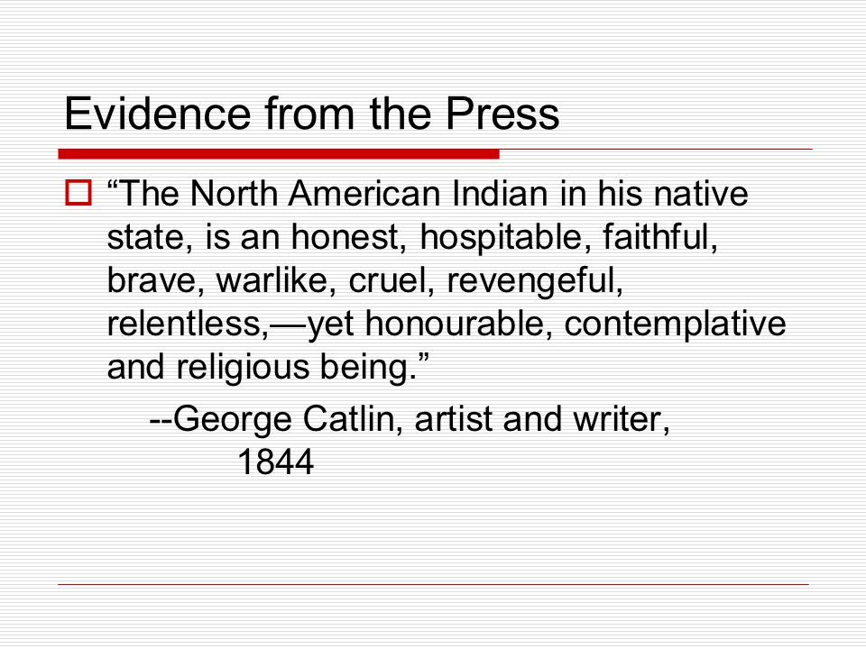 Evidence from the Press  The North American Indian in his native state, is an honest, hospitable, faithful, brave, warlike, cruel, revengeful, relentless,—yet honourable, contemplative and religious being. --George Catlin, artist and writer, 1844