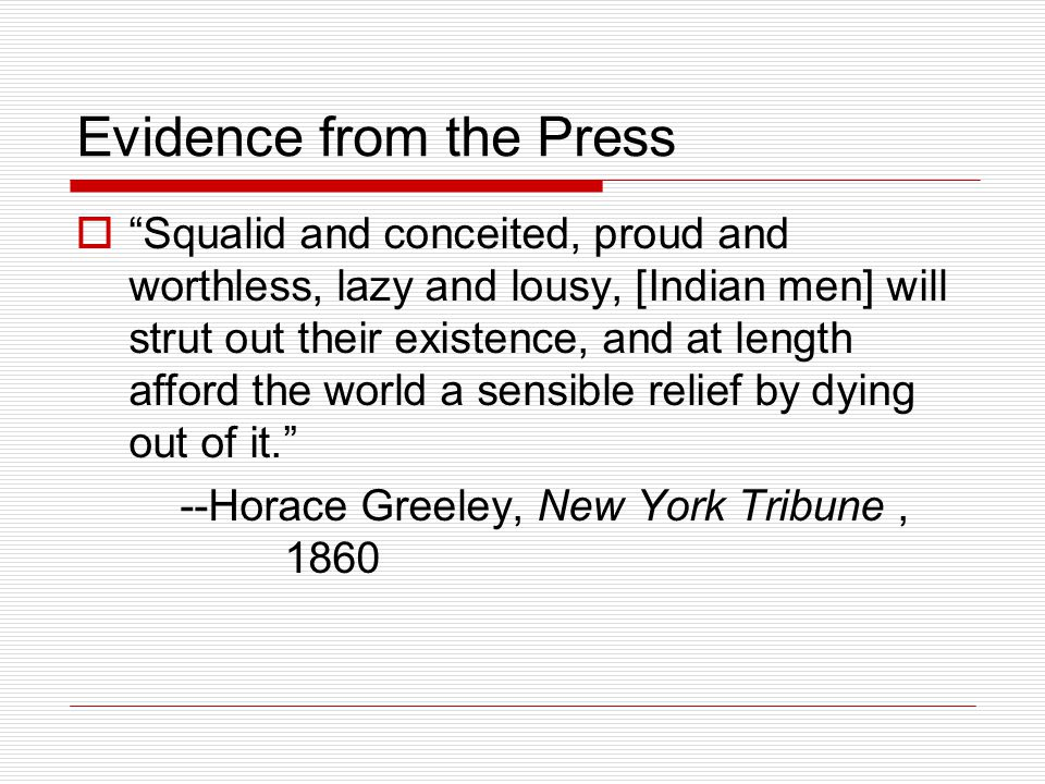 Evidence from the Press  Squalid and conceited, proud and worthless, lazy and lousy, [Indian men] will strut out their existence, and at length afford the world a sensible relief by dying out of it. --Horace Greeley, New York Tribune, 1860