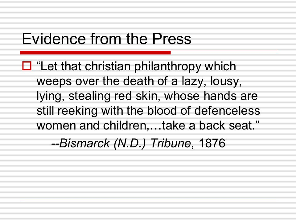 Evidence from the Press  Let that christian philanthropy which weeps over the death of a lazy, lousy, lying, stealing red skin, whose hands are still reeking with the blood of defenceless women and children,…take a back seat. --Bismarck (N.D.) Tribune, 1876