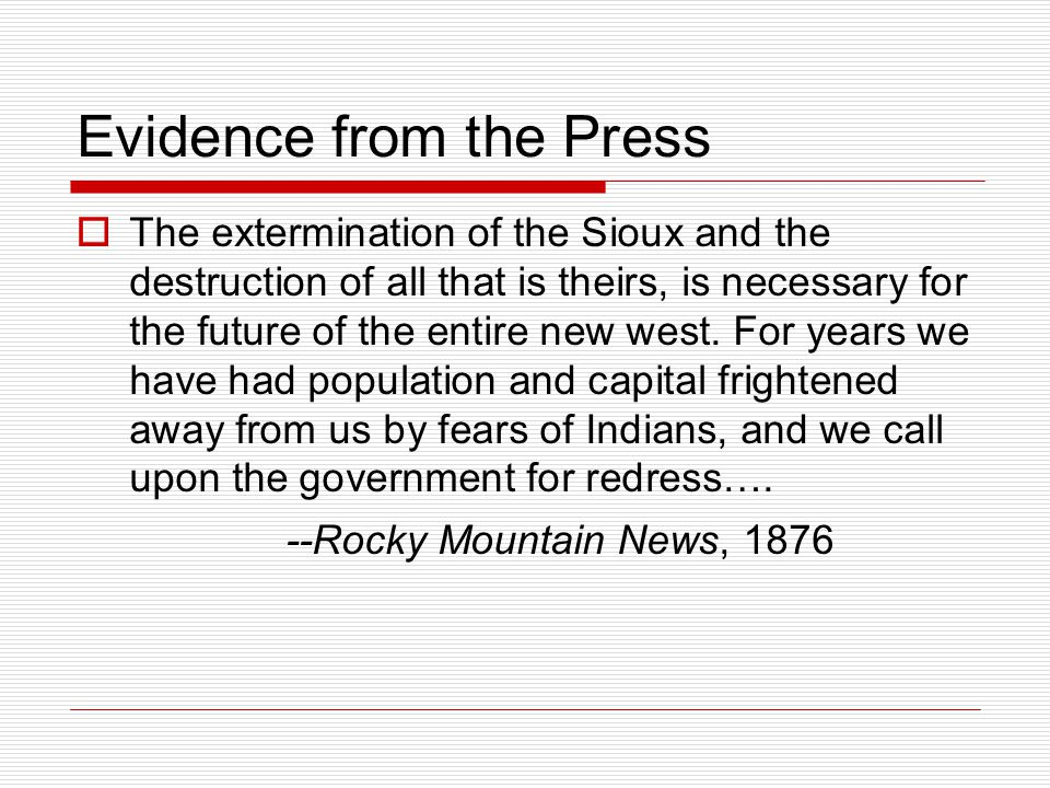 Evidence from the Press  The extermination of the Sioux and the destruction of all that is theirs, is necessary for the future of the entire new west.