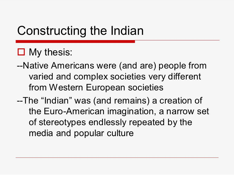 Constructing the Indian  My thesis: --Native Americans were (and are) people from varied and complex societies very different from Western European societies --The Indian was (and remains) a creation of the Euro-American imagination, a narrow set of stereotypes endlessly repeated by the media and popular culture