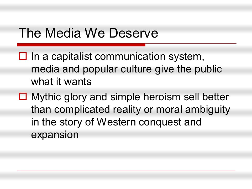The Media We Deserve  In a capitalist communication system, media and popular culture give the public what it wants  Mythic glory and simple heroism sell better than complicated reality or moral ambiguity in the story of Western conquest and expansion