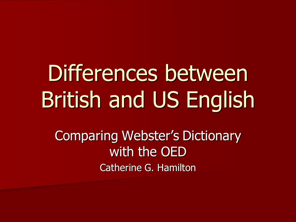 Differences between British and US English Comparing Webster's Dictionary with the OED Catherine G. Hamilton