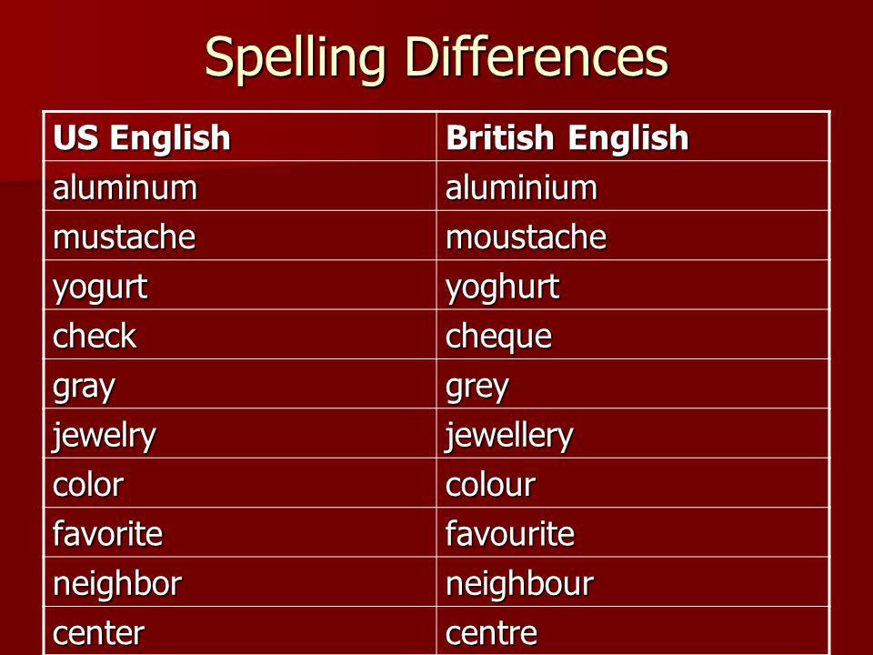 Spelling Differences US English British English aluminumaluminium mustachemoustache yogurtyoghurt checkcheque graygrey jewelryjewellery colorcolour favoritefavourite neighborneighbour centercentre