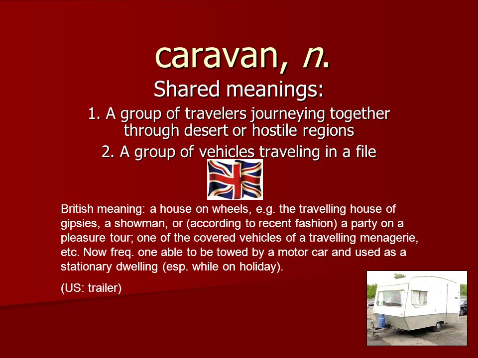 caravan, n. Shared meanings: 1. A group of travelers journeying together through desert or hostile regions 2. A group of vehicles traveling in a file