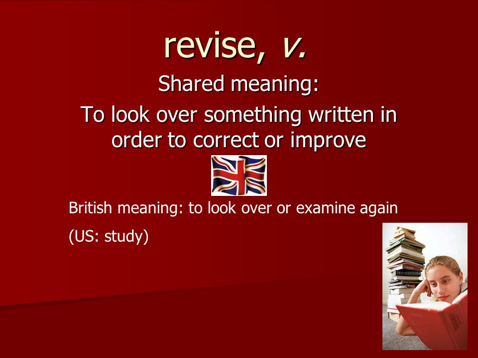 revise, v. Shared meaning: To look over something written in order to correct or improve British meaning: to look over or examine again (US: study)