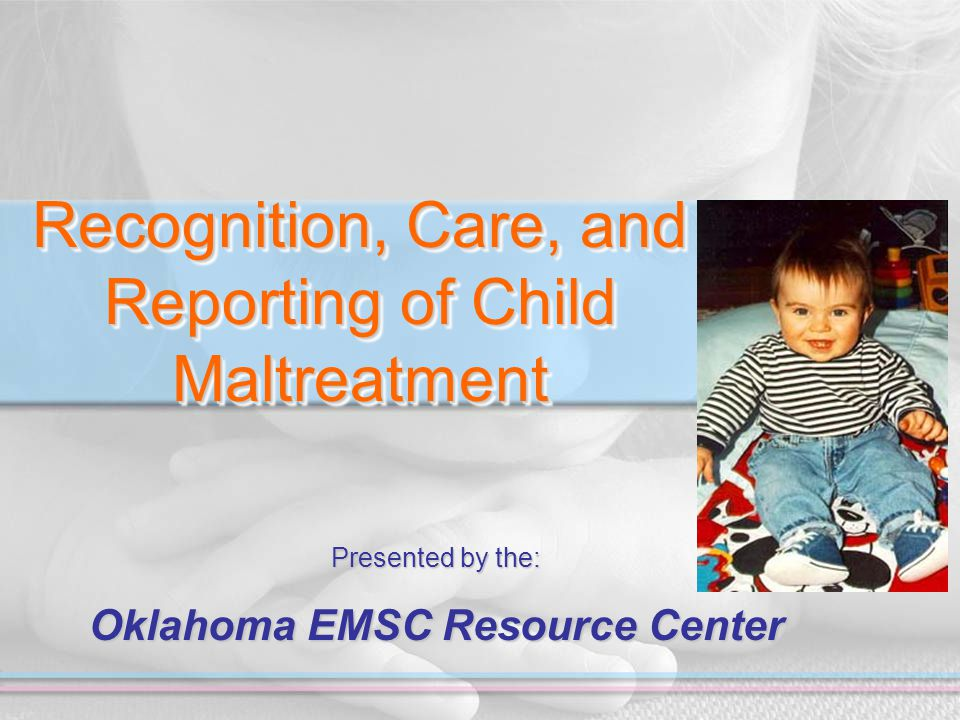 Recognition, Care, and Reporting of Child Maltreatment Presented by the: Oklahoma EMSC Resource Center