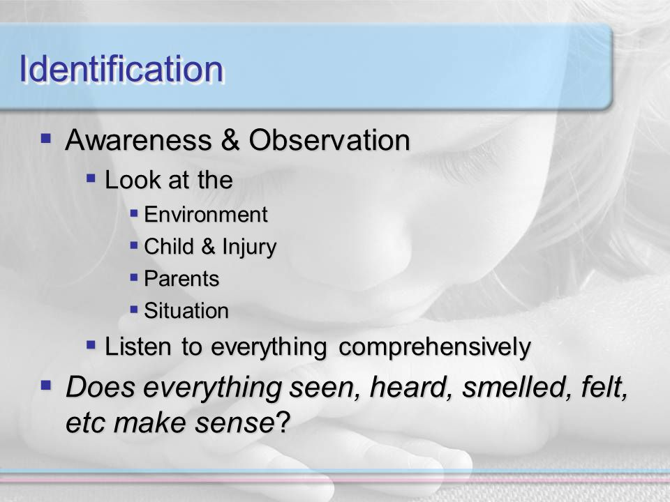 IdentificationIdentification  Awareness & Observation  Look at the  Environment  Child & Injury  Parents  Situation  Listen to everything comprehensively  Does everything seen, heard, smelled, felt, etc make sense