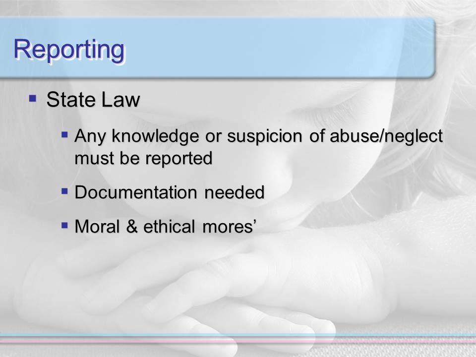 ReportingReporting  State Law  Any knowledge or suspicion of abuse/neglect must be reported  Documentation needed  Moral & ethical mores'