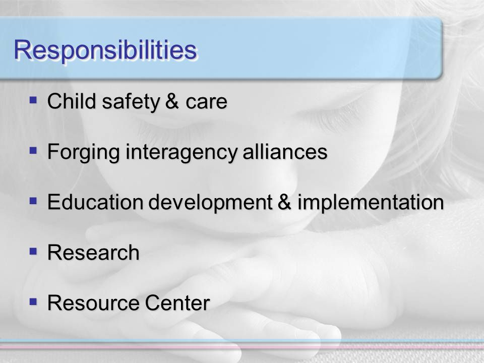 ResponsibilitiesResponsibilities  Child safety & care  Forging interagency alliances  Education development & implementation  Research  Resource Center