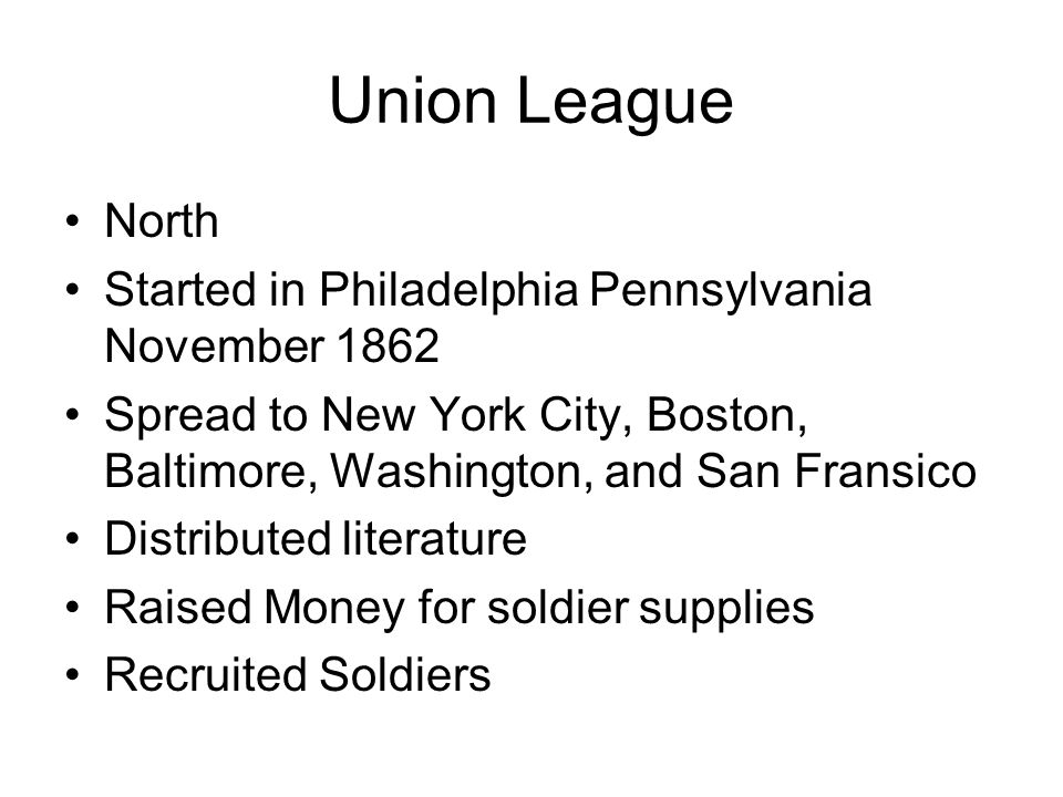 Union League North Started in Philadelphia Pennsylvania November 1862 Spread to New York City, Boston, Baltimore, Washington, and San Fransico Distributed literature Raised Money for soldier supplies Recruited Soldiers