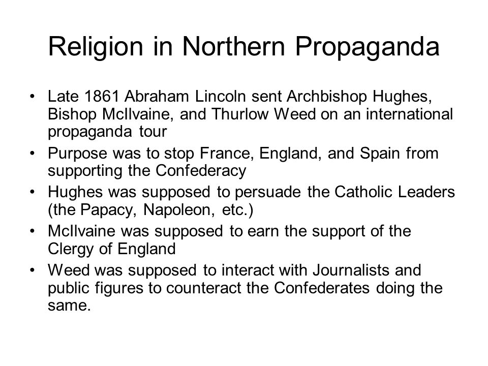Religion in Northern Propaganda Late 1861 Abraham Lincoln sent Archbishop Hughes, Bishop McIlvaine, and Thurlow Weed on an international propaganda tour Purpose was to stop France, England, and Spain from supporting the Confederacy Hughes was supposed to persuade the Catholic Leaders (the Papacy, Napoleon, etc.) McIlvaine was supposed to earn the support of the Clergy of England Weed was supposed to interact with Journalists and public figures to counteract the Confederates doing the same.