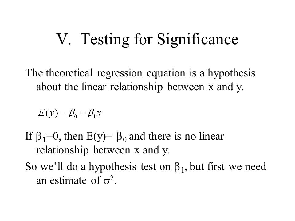 V. Testing for Significance The theoretical regression equation is a hypothesis about the linear relationship between x and y. If  1 =0, then E(y)= 