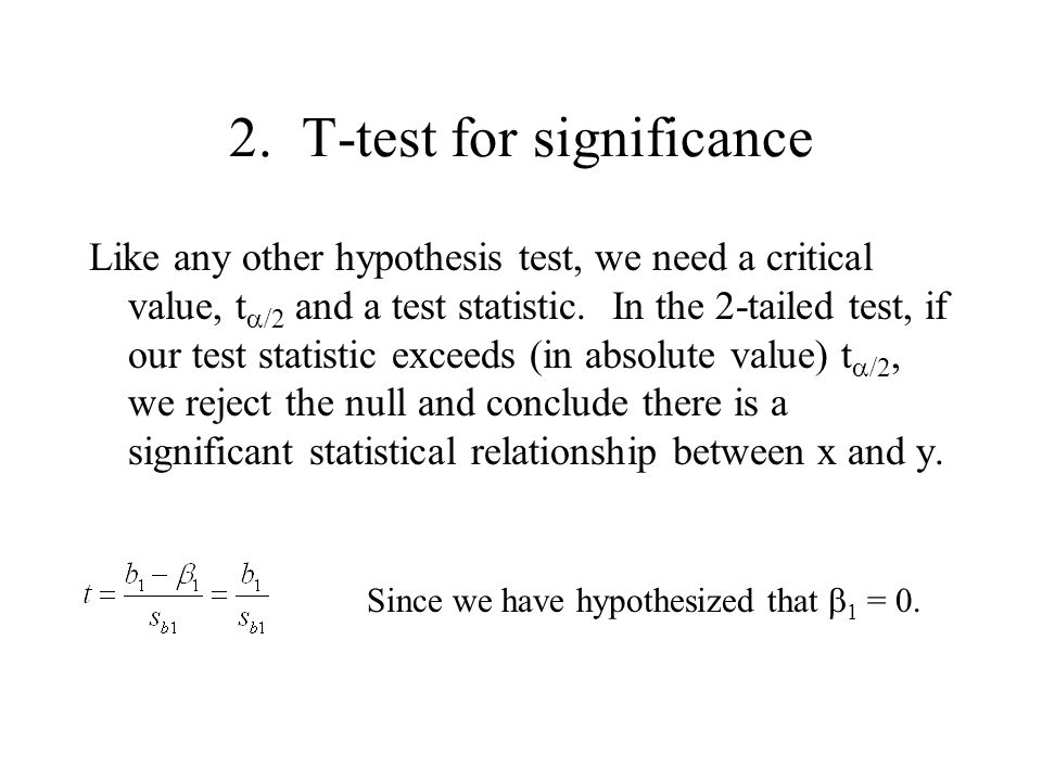 2. T-test for significance Like any other hypothesis test, we need a critical value, t  /2 and a test statistic. In the 2-tailed test, if our test st