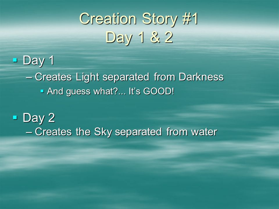 Creation Story #1 Day 1 & 2  Day 1 –Creates Light separated from Darkness  And guess what ...