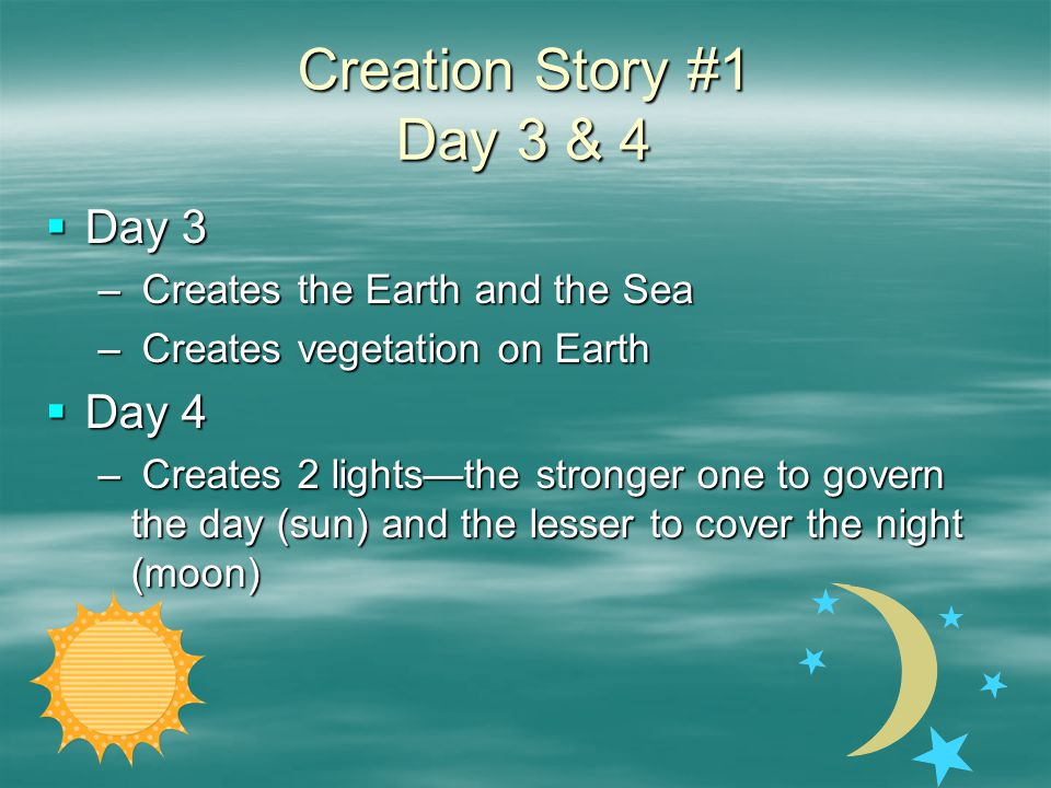 Creation Story #1 Day 3 & 4  Day 3 – Creates the Earth and the Sea – Creates vegetation on Earth  Day 4 – Creates 2 lights—the stronger one to govern the day (sun) and the lesser to cover the night (moon)