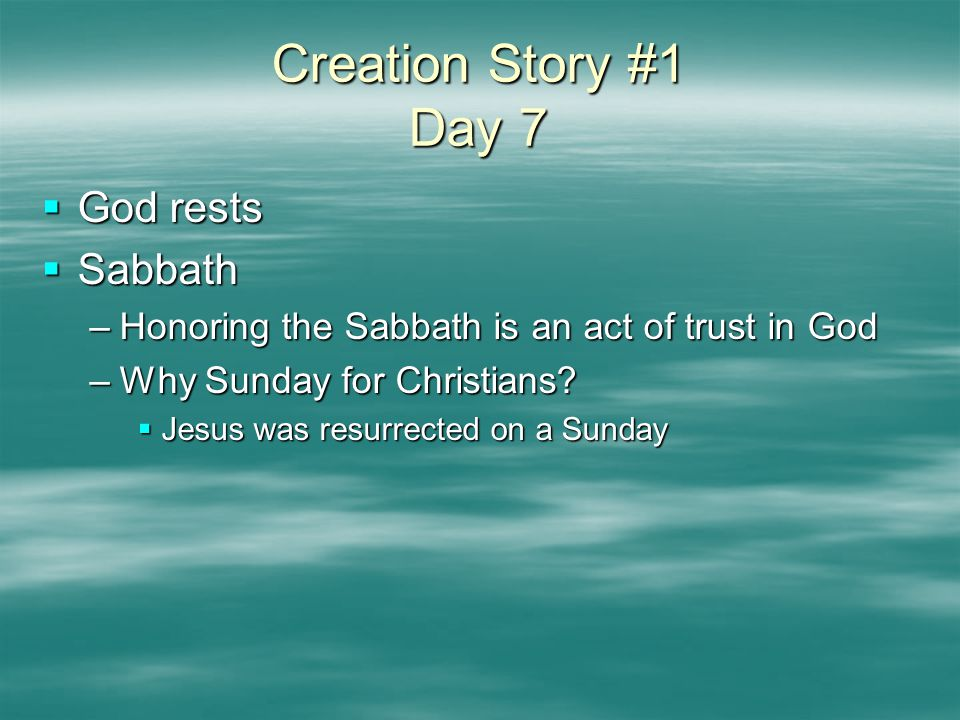 Creation Story #1 Day 7  God rests  Sabbath –Honoring the Sabbath is an act of trust in God –Why Sunday for Christians?  Jesus was resurrected on a