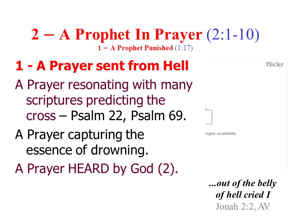 2 – A Prophet In Prayer (2:1-10) 1 – A Prophet Punished (1:17) 1 - A Prayer sent from Hell A Prayer resonating with many scriptures predicting the cross – Psalm 22, Psalm 69.