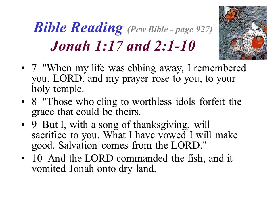Bible Reading (Pew Bible - page 927) Jonah 1:17 and 2:1-10 7 When my life was ebbing away, I remembered you, LORD, and my prayer rose to you, to your holy temple.